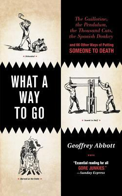 What a Way to Go : The Guillotine, the Pendulum, the Thousand Cuts, the Spanish Donkey, and 66 Other Ways of Putting Someone to Death - G. Abbott; Geoffrey Abbott