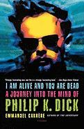 I Am Alive and You Are Dead: A Journey Into the Mind of Philip K. Dick
