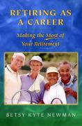 Retiring as a Career: Making the Most of Your Retirement - Newman, Betsy Kyte
