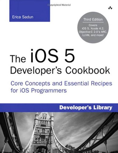 The iOS 5 Developer's Cookbook: Core Concepts and Essential Recipes for iOS Programmers (3rd Edition) (Developer's Library) - Erica Sadun