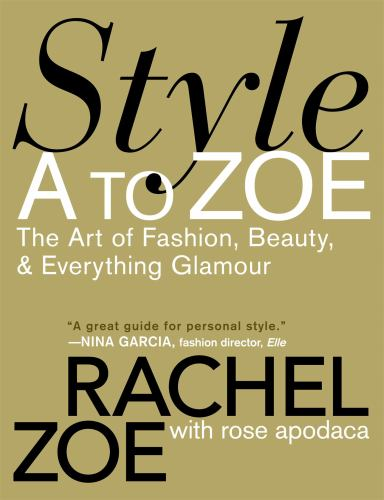 Style A to Zoe : The Art of Fashion, Beauty, and Everything Glamour - Rachel Zoe; Rose Apodaca