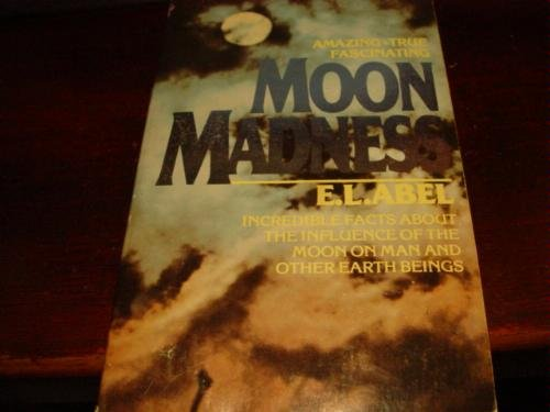 Moon Madness:  Incredible Facts About the Influence of the Moon on Man and Other Earth Beings - E. L. Abel