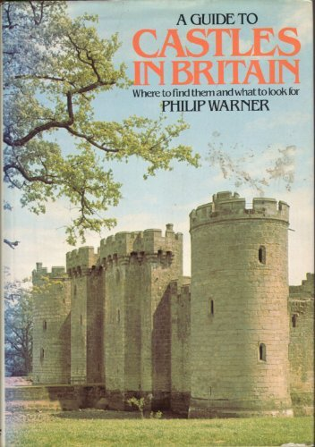 Guide to Castles in Britain: Where to Find Them and What to Look for - Philip Warner