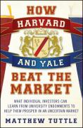 How Harvard and Yale Beat the Market: What Individual Investors Can Learn from Tuniversity Endowments to Help Them Prosper in an Uncertain Market