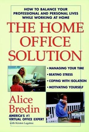 The Home Office Solution How to Balance Your Professional and Personal Lives While Working at Home - Alice, Bredin und Lagatree Kirsten M.