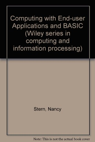 Computing With End-User Applications and BASIC (Wiley series in computing and information processing) - Nancy B. Stern; Robert A. Stern