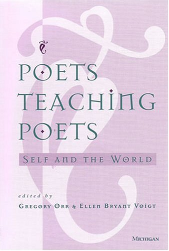 Poets Teaching Poets: Self and the World - Gregory Orr; Ellen Bryant Voigt