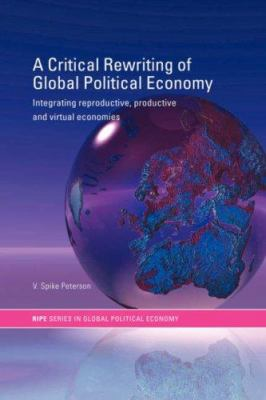 A Critical Rewriting of Global Political Economy : Integrating Reproductive, Productive and Virtual Economies - V. Spike Peterson