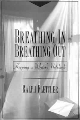 Breathing in, Breathing Out : Keeping a Writer's Notebook - Ralph Fletcher; Ralph J. Fletcher