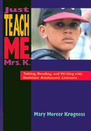 Just Teach Me, Mrs. K.: Talking, Reading, and Writing with Resistant Adolescent Learners