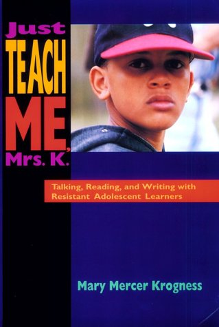 Just Teach Me, Mrs. K.: Talking, Reading, and Writing with Resistant Adolescent Learners - Mary Krogness