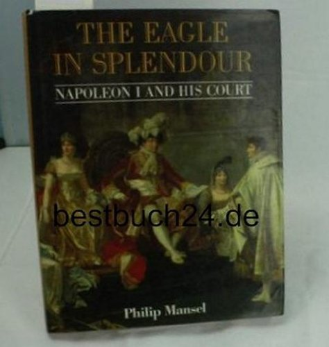 The Eagle in Splendour : Napoleon the First and His Court - Philip Mansel