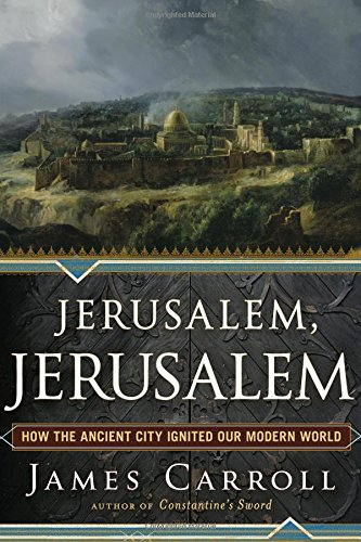 Jerusalem, Jerusalem: How the Ancient City Ignited Our Modern World - Carroll, James