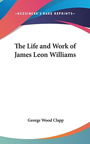 THE LIFE AND WORK OF JAMES LEON WILLIAMS - CLAPP, GEORGE WOOD