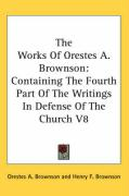 The Works of Orestes A. Brownson: Containing the Fourth Part of the Writings in Defense of the Church V8 - Brownson, Orestes Augustus
