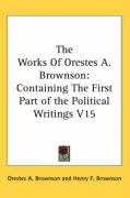 The Works of Orestes A. Brownson: Containing the First Part of the Political Writings V15 - Brownson, Orestes Augustus
