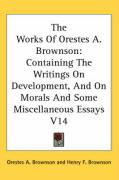 The Works of Orestes A. Brownson: Containing the Writings on Development, and on Morals and Some Miscellaneous Essays V14