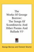 The Works of George Borrow: The Songs of Scandinavia and Other Poems and Ballads V7 - Borrow, George
