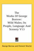 The Works of George Borrow: Wild Wales; Its People, Language and Scenery V13