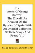 The Works of George Borrow: The Zincali, an Account of the Gypsies of Spain with an Original Collection of Their Songs and Poetry V10