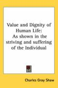 Value and Dignity of Human Life: As Shown in the Striving and Suffering of the Individual - Shaw, Charles Gray
