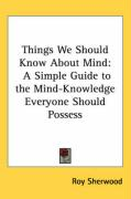 Things We Should Know about Mind: A Simple Guide to the Mind-Knowledge Everyone Should Possess - Sherwood, Roy
