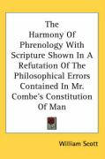 The Harmony of Phrenology with Scripture Shown in a Refutation of the Philosophical Errors Contained in Mr. Combe's Constitution of Man - Scott, William