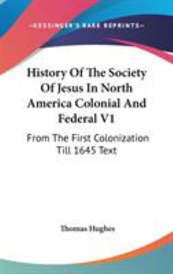 History of the Society of Jesus in North America Colonial and Federal V1 : From the First Colonization till 1645 Text - Thomas Hughes