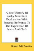 A Brief History of Rocky Mountain Exploration with Especial Reference to the Expedition of Lewis and Clark - Thwaites, Reuben Gold