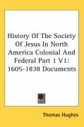 History of the Society of Jesus in North America Colonial and Federal Part 1 V1: 1605-1838 Documents - Hughes, Thomas
