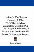 Lucius or the Roman Convert, a Tale: To Which Is Added Giannetto's Courtship or the Usage of Belmonte, a Drama; And Perolla or the Revolt of Capua, a - Marshall, James