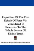 Exposition of the First Epistle of Peter V1: Considered in Reference to the Whole System of Divine Truth - Steiger, Wilhelm
