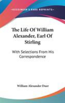 The Life of William Alexander, Earl of Stirling : With Selections from His Correspondence - William Alexander Duer