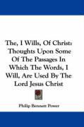 The, I Wills, of Christ: Thoughts Upon Some of the Passages in Which the Words, I Will, Are Used by the Lord Jesus Christ - Power, Philip Bennett