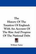 The History of the Taxation of England: With an Account of the Rise and Progress of the National Debt - Tayler, William