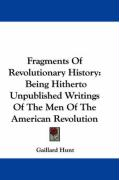 Fragments of Revolutionary History: Being Hitherto Unpublished Writings of the Men of the American Revolution
