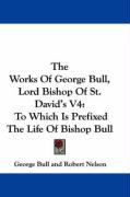 The Works of George Bull, Lord Bishop of St. David's V4: To Which Is Prefixed the Life of Bishop Bull - Bull, George