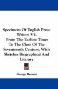 Specimens of English Prose Writers V1: From the Earliest Times to the Close of the Seventeenth Century, with Sketches Biographical and Literary - Burnett, George