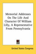 Memorial Addresses on the Life and Character of William Lilly, a Representative from Pennsylvania - United States Congress