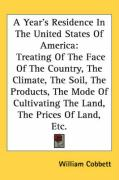 A  Year's Residence in the United States of America: Treating of the Face of the Country, the Climate, the Soil, the Products, the Mode of Cultivatin - Cobbett, William