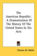 The American Republic: A Dramatization of the History of the United States in Six Acts - Wallis, Charles W.