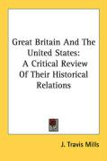 Great Britain and the United States: A Critical Review of Their Historical Relations - Mills, J. Travis