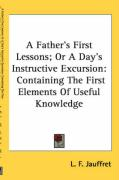 A Father's First Lessons; Or a Day's Instructive Excursion: Containing the First Elements of Useful Knowledge - Jauffret, L. F.