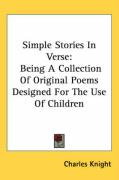 Simple Stories in Verse: Being a Collection of Original Poems Designed for the Use of Children - Knight, Charles