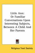 Little Ann: Or Familiar Conversations Upon Interesting Subjects, Between a Child and Her Parents - Religious Tract Society of Great Britain; Religious Tract Society, Tract Society