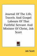 Journal of the Life, Travels and Gospel Labours of That Faithful Servant and Minister of Christ, Job Scott - Scott, Job