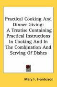 Practical Cooking and Dinner Giving: A Treatise Containing Practical Instructions in Cooking and in the Combination and Serving of Dishes - Henderson, Mary F.