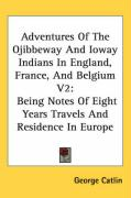 Adventures of the Ojibbeway and Ioway Indians in England, France, and Belgium V2: Being Notes of Eight Years Travels and Residence in Europe
