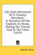 Life and Adventures of a Country Merchant: A Narrative of His Exploits at Home, During His Travels and in the Cities (1875) - Jones, John B.