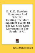 K. K. K. Sketches, Humorous and Didactic: Treating the More Important Events of the Ku-Klux-Klan Movement in the South (1877) - Beard, James Melville